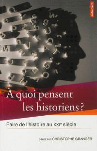 A quoi pensent les historiens ? : faire de l'histoire au XXIe siècle