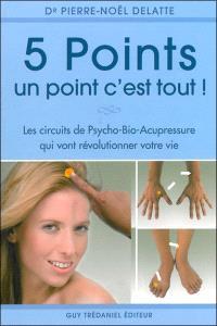 5 points, un point c'est tout ! : les circuits psycho-bio-acupressure qui vont révolutionner votre vie