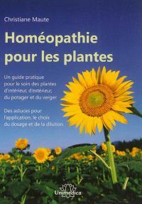 Homéopathie pour les plantes : un guide pratique pour le soin des plantes d'intérieur, d'extérieur, du potager et du verger : des astuces pour l'application, le choix du dosage et de la dilution