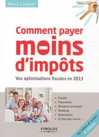 Comment payer moins d'impôts : famille, placements, résidence principale, handicap, déclaration : vos optimisations fiscales en 2013