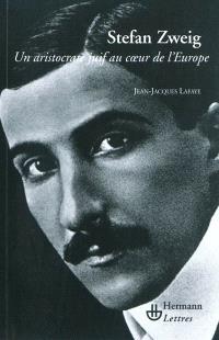 Stefan Zweig : un aristocrate juif au coeur de l'Europe
