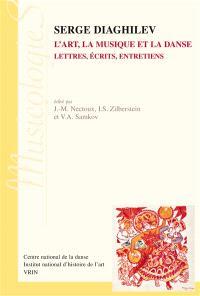 Serge Diaghilev : l'art, la musique et la danse : lettres, écrits, entretiens
