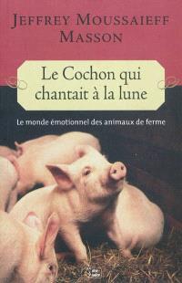 Le cochon qui chantait à la lune : le monde émotionnel des animaux de la ferme