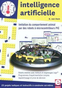 Intelligence artificielle : imitation du comportement animal par des robots à microcontrôleurs PIC : 23 projets ludiques et instructifs à construire soi-même, robots mobiles avec moteurs et engrenages Lego, programmes d'expérimentation simples, apprentissage et prise de décision