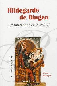 Hildegarde de Bingen : la puissance et la grâce : roman historique