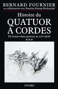 L'histoire du quatuor à cordes. Volume 3, De l'entre-deux-guerres au XXIe siècle