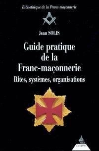 Guide pratique de la franc-maçonnerie : rites, systèmes, organisations