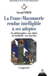 La franc-maçonnerie rendue intelligible à ses adeptes : sa philosophie, son objet, sa méthode, ses moyens. Volume 1, L'apprenti