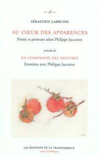 Au cœur des apparences : poésie et peinture selon Philippe Jaccottet; Précédé de En compagnie des peintres : entretien avec Philippe Jaccottet