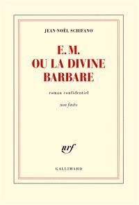 E.M. ou La divine barbare : roman confidentiel non finito