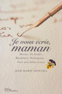 Je vous écris, maman : Mozart, de Gaulle, Baudelaire, Hemingway... : leurs plus belles lettres