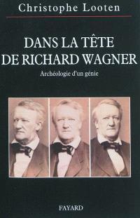 Dans la tête de Richard Wagner : archéologie d'un génie