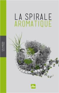 La spirale aromatique : réalisation, portraits de plantes, recettes
