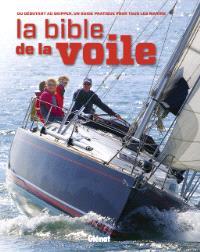 La bible de la voile : du débutant au skipper, un guide pratique pour tous les marins
