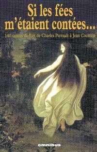 Si les fées m'étaient contées... : 140 contes de fées de Charles Perrault à Jean Cocteau