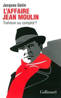 L'affaire Jean Moulin : trahison ou complot ?