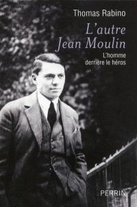L'autre Jean Moulin : l'homme derrière le héros