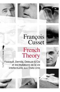 French theory : Foucault, Derrida, Deleuze & Cie et les mutations de la vie intellectuelle aux Etats-Unis