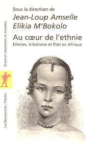Au coeur de l'ethnie : ethnies, tribalisme et Etat en Afrique