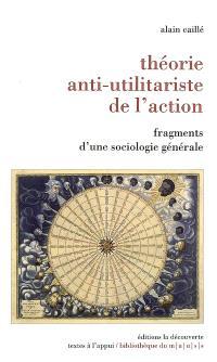 Théorie anti-utilitariste de l'action : fragments d'une sociologie générale