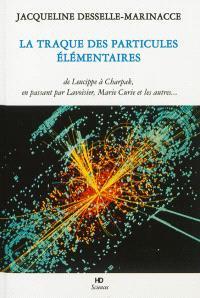 La traque des particules élémentaires : de Leucippe à Charpak, en passant par Marie la Prophétesse, Lavoisier, Marie Curie, et les autres... : en terminant par un dialogue entre un naïf et un physicien des particules