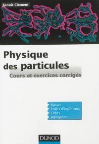 Physique des particules : cours et exercices corrigés : introduction aux concepts et au formalisme du modèle standard