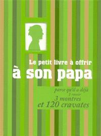 Le petit livre à offrir à son papa parce qu'il a déjà 1 rasoir, 3 montres et 120 cravates