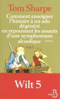 Wilt. Volume 5, Comment enseigner l'histoire à un ado dégénéré en repoussant les assauts d'une nymphomane alcoolique