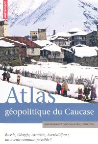 Atlas géopolitique du Caucase : Russie, Géorgie, Arménie, Azerbaïdjan : un avenir commun possible ?