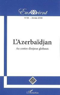 EurOrient. n° 28, L'Azerbaïdjan : au centre d'enjeux globaux
