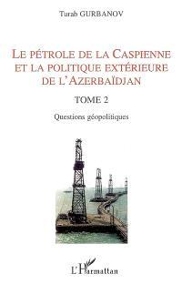 Le pétrole de la Caspienne et la politique extérieure de l'Azerbaïdjan. Volume 2, Questions géopolitiques