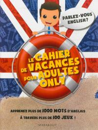 Le cahier de vacances pour adultes only : parlez-vous English ? : apprenez plus de 1.000 mots d'anglais à travers plus de 100 jeux !