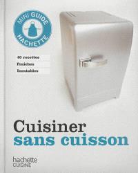 Cuisiner sans cuisson : 40 recettes fraîches inratables