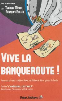 Vive la banqueroute ! : comment la France a réglé ses dettes, de Philippe le Bel au général de Gaulle. Suivi de L'irréalisme, c'est eux !