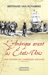 L'Amérique avant les Etats-Unis : une histoire de l'Amérique anglaise, 1497-1776