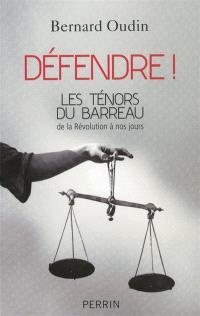 Défendre ! : les ténors du barreau de la Révolution à nos jours