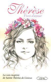 Thérèse, vivre d'amour : la voix inspirée de sainte Thérèse de Lisieux