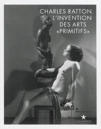 Charles Ratton : l'invention des arts primitifs : exposition, Paris, Musée du quai Branly, 25 juin-22 septembre 2013