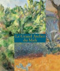 Le grand atelier du Midi : de Van Gogh à Bonnard, de Cézanne à Matisse
