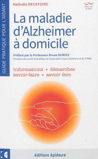 La maladie d'Alzheimer à domicile : guide pratique pour l'aidant : informations, démarches, savoir-faire, savoir être