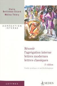 Réussir l'agrégation interne, lettres modernes, lettres classiques : guide pratique et méthodologique