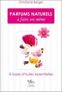 Parfums naturels à faire soi-même : à base d'huiles essentielles