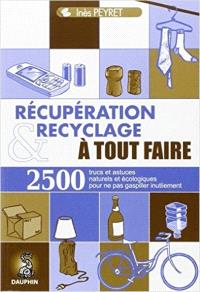 Récupération et recyclage à tout faire : trucs et astuces au quotidien, guide pratique écologique, adresses utiles