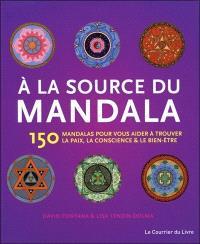 A la source du mandala : 150 mandalas pour vous aider à trouver la paix, la conscience & le bien-être