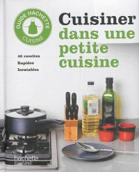 Cuisiner dans une petite cuisine : 40 recettes rapides inratables