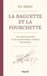 La baguette et la fourchette : les tribulations d'un gastronome chinois en France