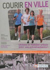 Courir en ville : utilisez le mobilier urbain pour vos entraînements ! : 45 ateliers adaptés aux coureurs débutants et confirmés