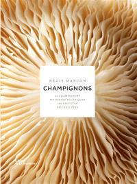 Champignons : 65 champignons, 140 gestes techniques, 100 recettes, épicerie fine