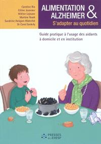 Alimentation & Alzheimer : s'adapter au quotidien : guide pratique à l'usage des aidants à domicile et en institution