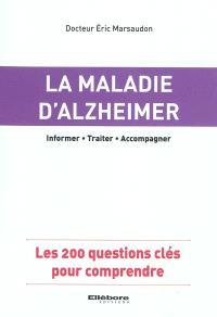 La maladie d'Alzheimer : informer, traiter, accompagner : les 200 questions clés pour comprendre